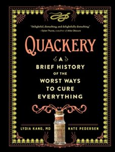 Quackery: A Brief History of the Worst Ways to Cure Everything by Lydia Kang.